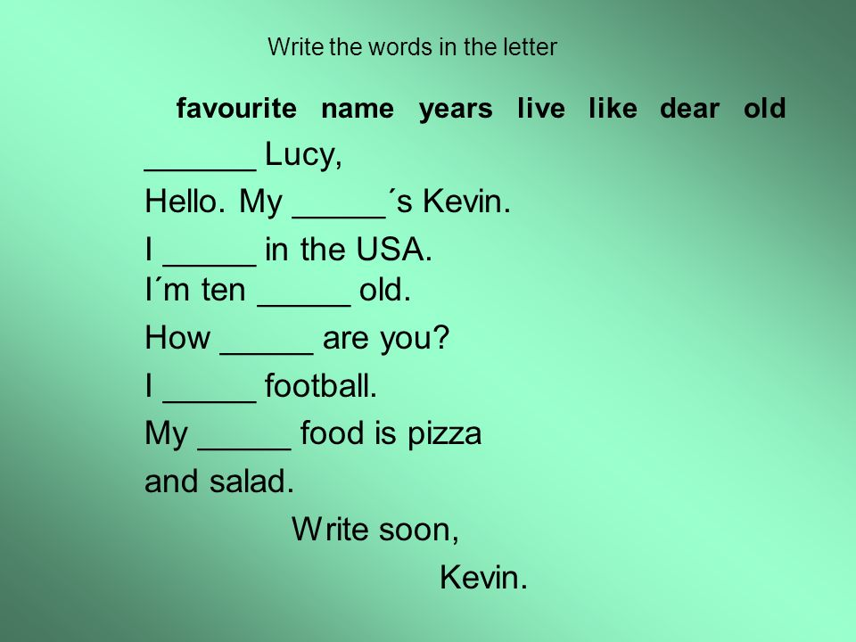 Write the words in the letter favourite name years live like dear old ______ Lucy, Hello. My _____´s Kevin. I _____ in the USA. I´m ten _____ old. How