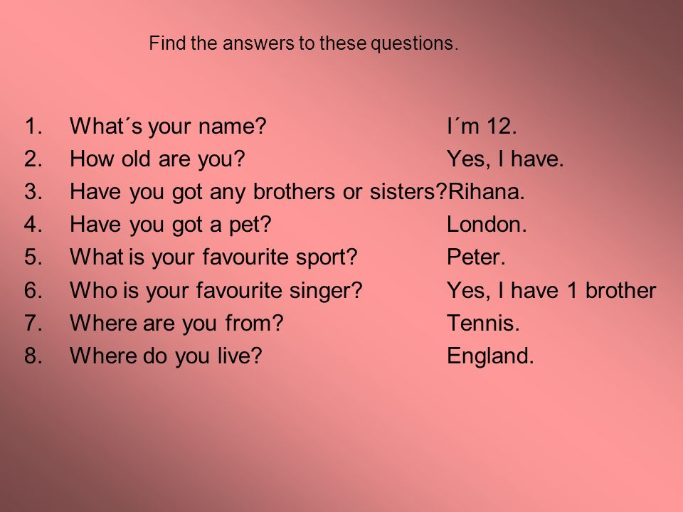 Find the answers to these questions. 1.What´s your name? I´m 12. 2.How old are you? Yes, I have. 3.Have you got any brothers or sisters?Rihana. 4.Have