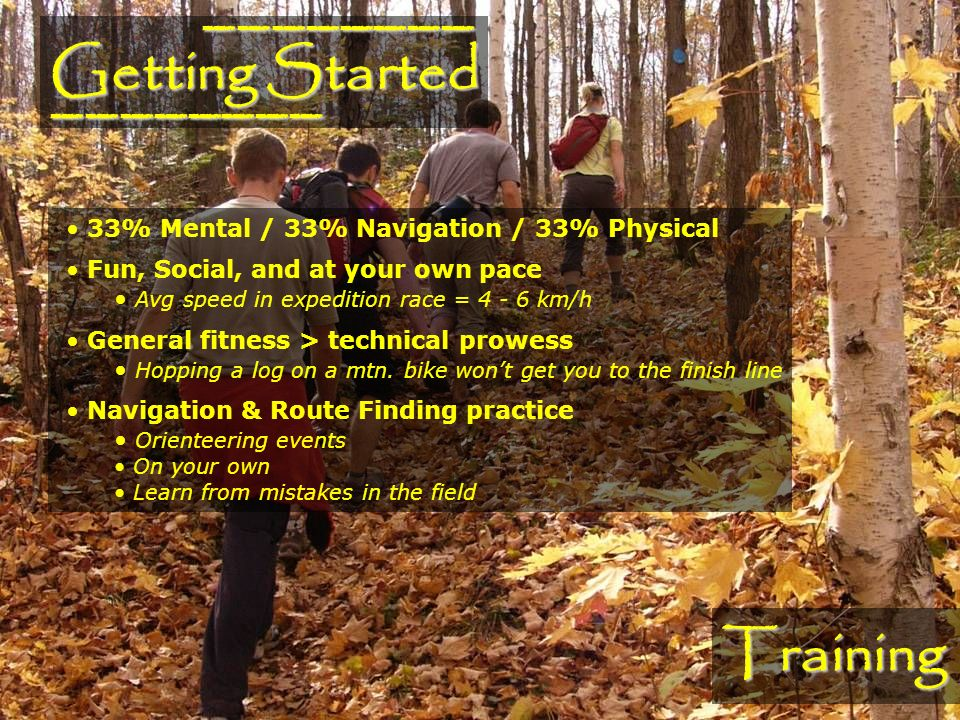 Training 33% Mental / 33% Navigation / 33% Physical Fun, Social, and at your own pace Avg speed in expedition race = 4 - 6 km/h General fitness > technical prowess Hopping a log on a mtn.