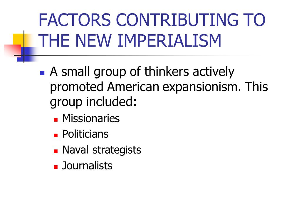 FACTORS CONTRIBUTING TO THE NEW IMPERIALISM A small group of thinkers actively promoted American expansionism. This group included: Missionaries Polit