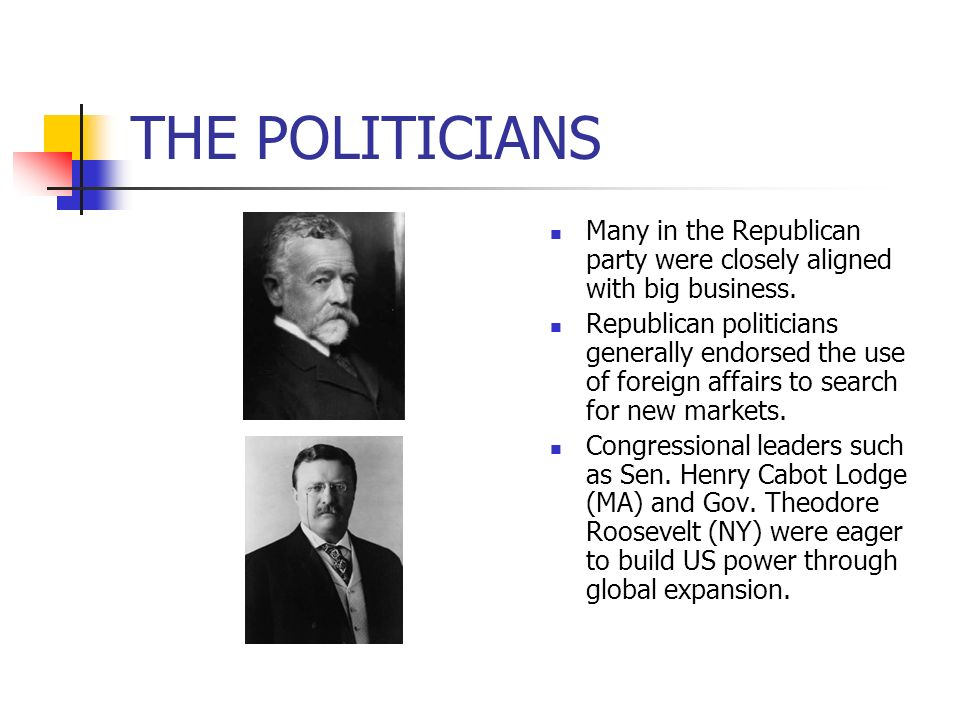 THE POLITICIANS Many in the Republican party were closely aligned with big business. Republican politicians generally endorsed the use of foreign affa