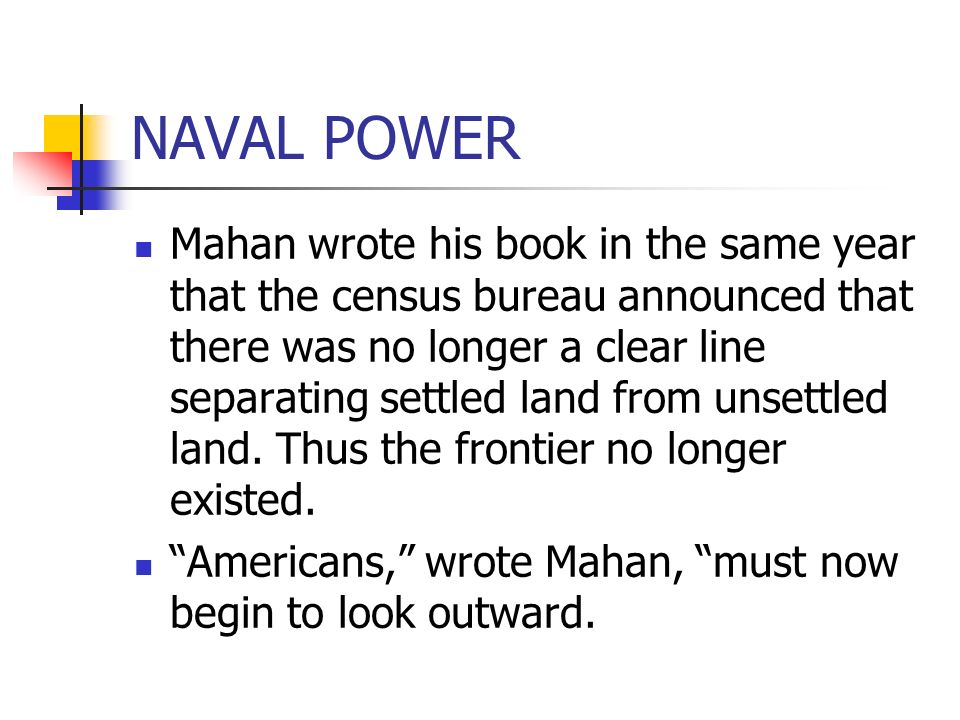 NAVAL POWER Mahan wrote his book in the same year that the census bureau announced that there was no longer a clear line separating settled land from