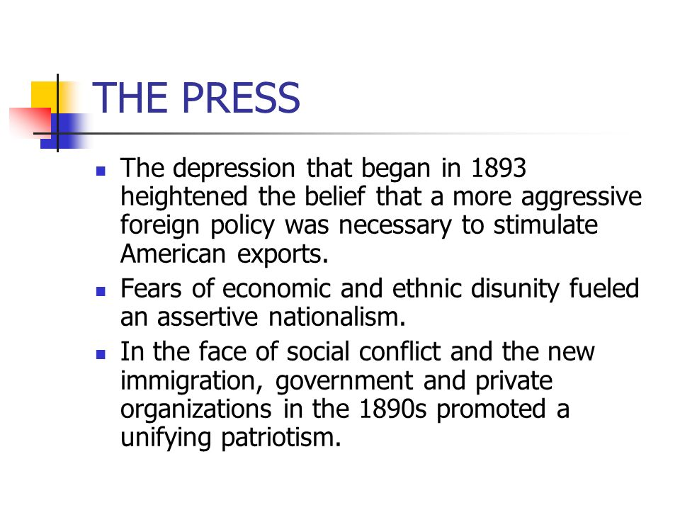 THE PRESS The depression that began in 1893 heightened the belief that a more aggressive foreign policy was necessary to stimulate American exports. F