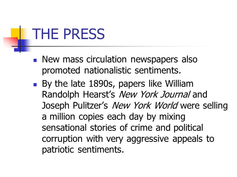 THE PRESS New mass circulation newspapers also promoted nationalistic sentiments. By the late 1890s, papers like William Randolph Hearsts New York Jou