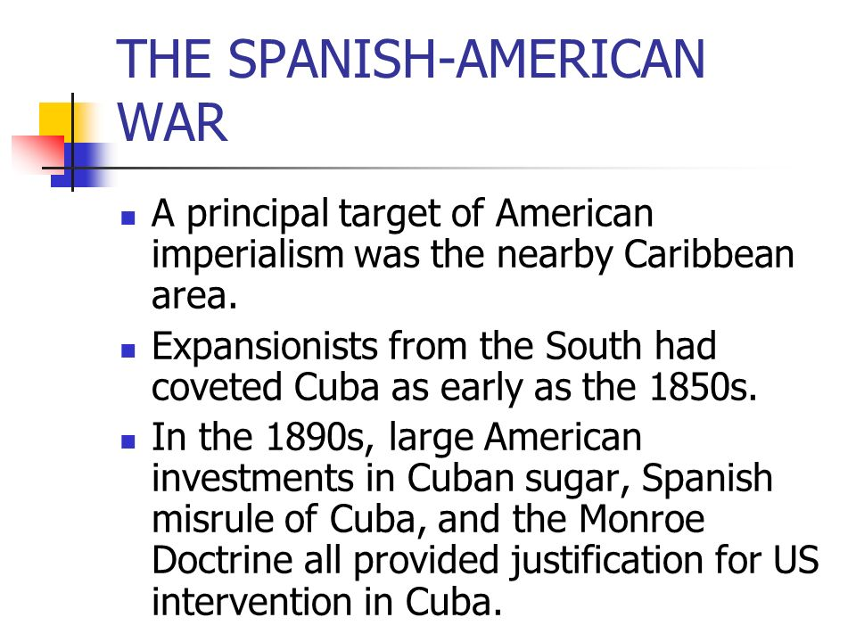 A principal target of American imperialism was the nearby Caribbean area. Expansionists from the South had coveted Cuba as early as the 1850s. In the
