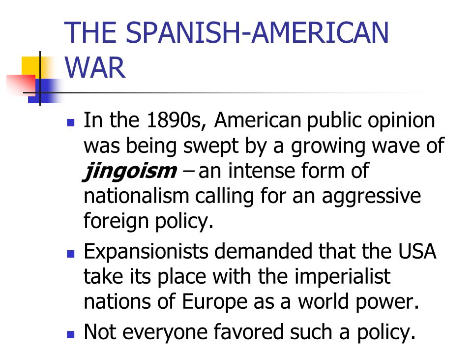 THE SPANISH-AMERICAN WAR In the 1890s, American public opinion was being swept by a growing wave of jingoism – an intense form of nationalism calling