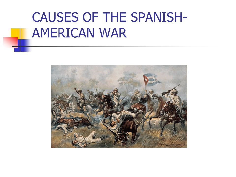 CAUSES OF THE SPANISH- AMERICAN WAR