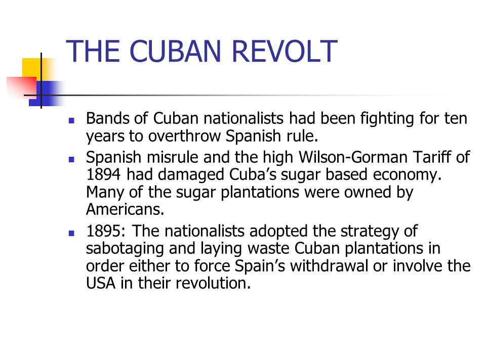 Bands of Cuban nationalists had been fighting for ten years to overthrow Spanish rule. Spanish misrule and the high Wilson-Gorman Tariff of 1894 had d