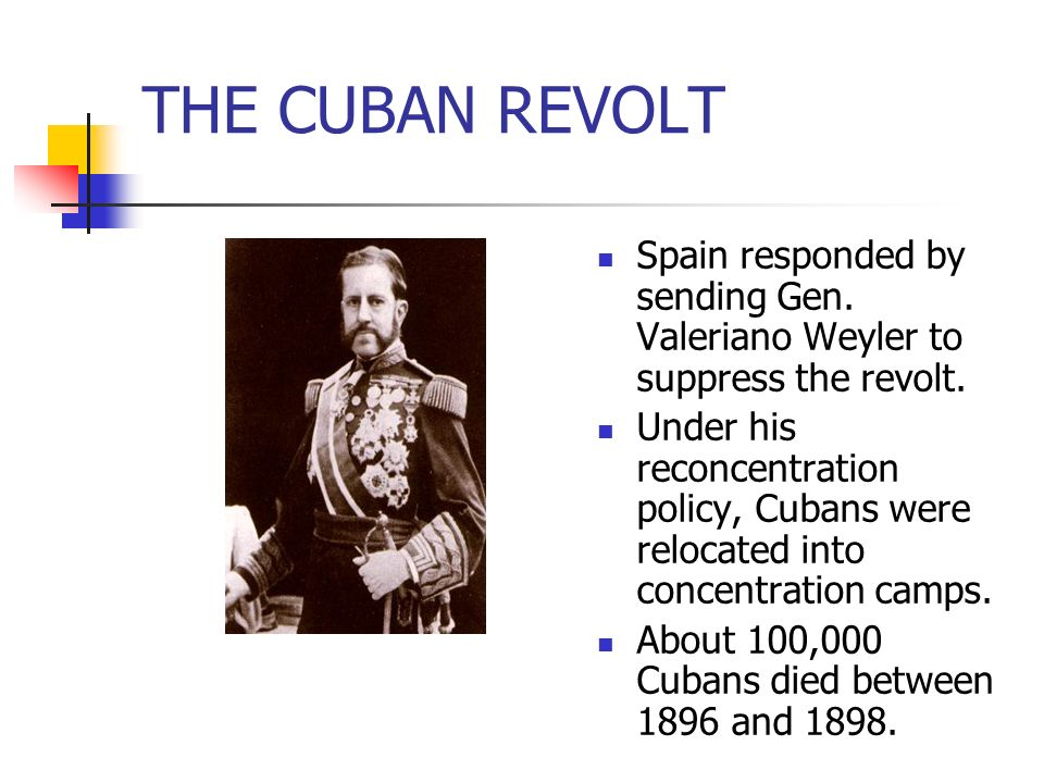 THE CUBAN REVOLT Spain responded by sending Gen. Valeriano Weyler to suppress the revolt. Under his reconcentration policy, Cubans were relocated into