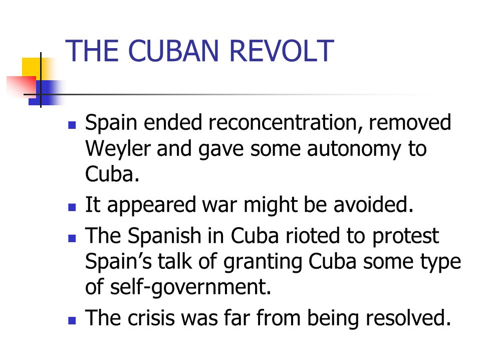 THE CUBAN REVOLT Spain ended reconcentration, removed Weyler and gave some autonomy to Cuba. It appeared war might be avoided. The Spanish in Cuba rio