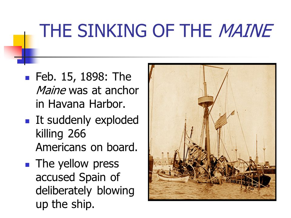 THE SINKING OF THE MAINE Feb. 15, 1898: The Maine was at anchor in Havana Harbor. It suddenly exploded killing 266 Americans on board. The yellow pres