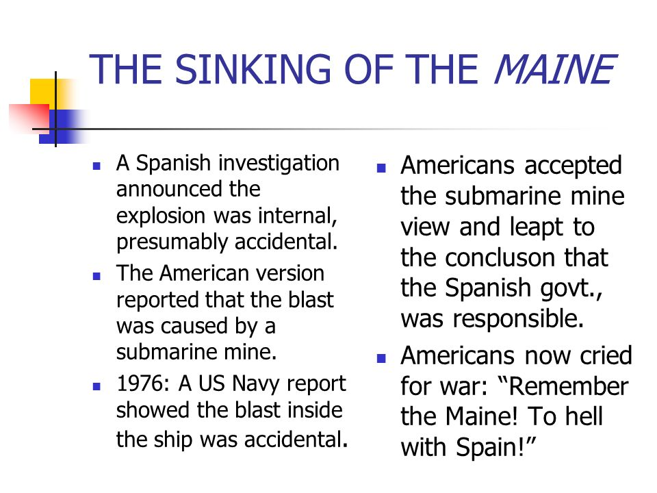 THE SINKING OF THE MAINE A Spanish investigation announced the explosion was internal, presumably accidental. The American version reported that the b
