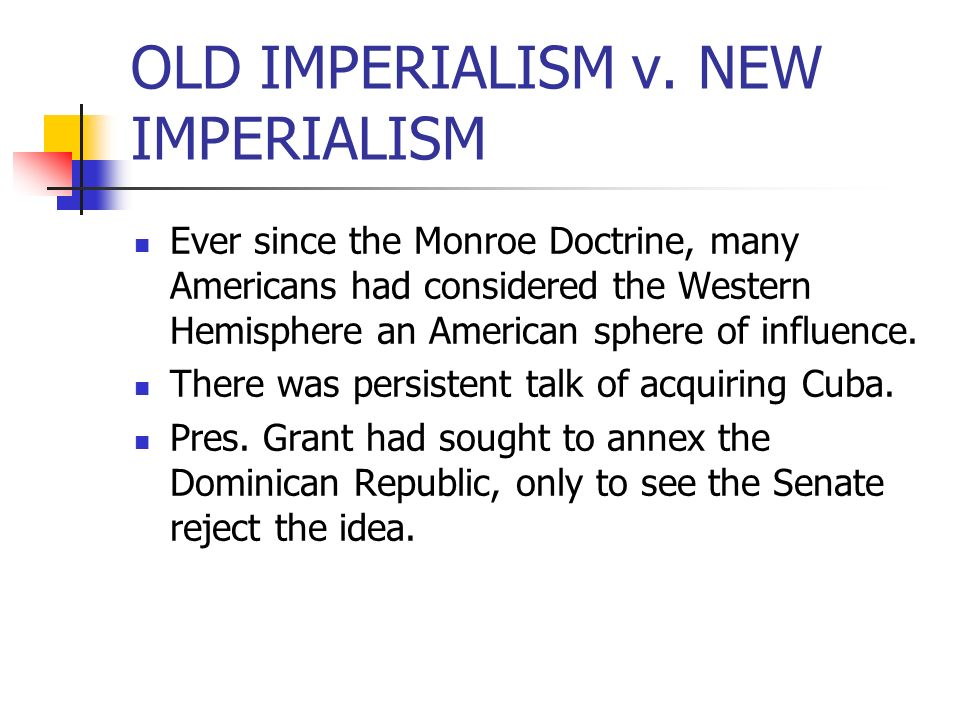 OLD IMPERIALISM v. NEW IMPERIALISM Ever since the Monroe Doctrine, many Americans had considered the Western Hemisphere an American sphere of influenc
