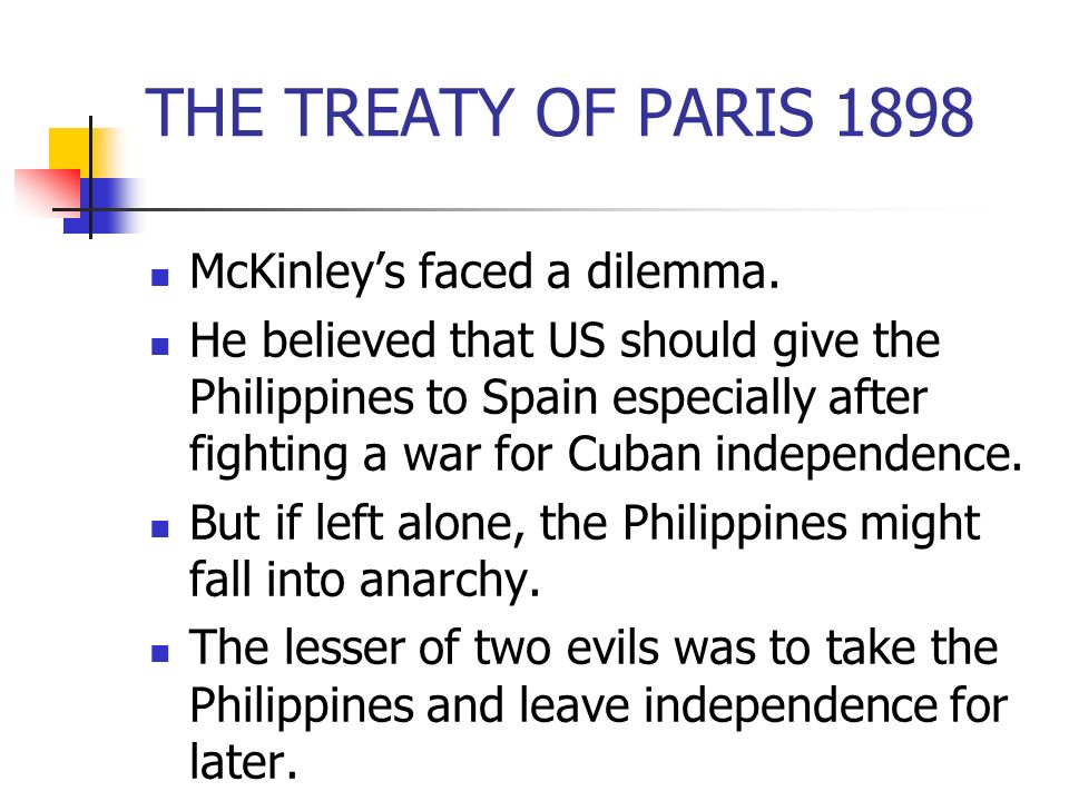 THE TREATY OF PARIS 1898 McKinleys faced a dilemma. He believed that US should give the Philippines to Spain especially after fighting a war for Cuban