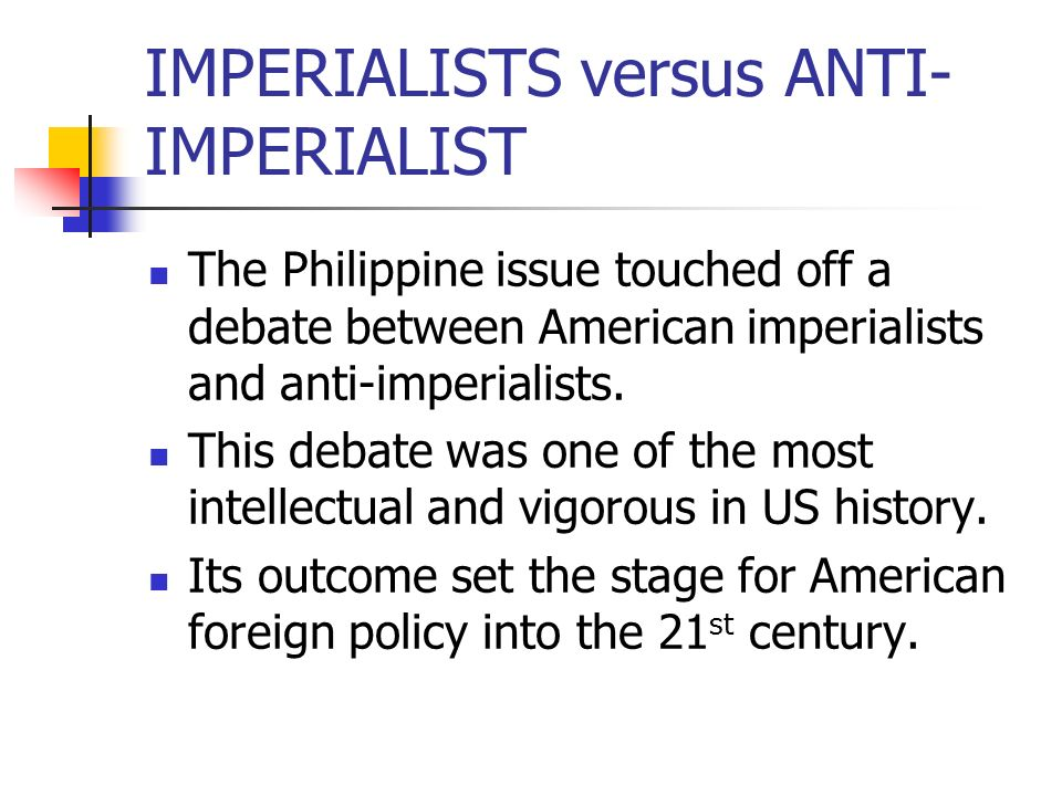 IMPERIALISTS versus ANTI- IMPERIALIST The Philippine issue touched off a debate between American imperialists and anti-imperialists. This debate was o