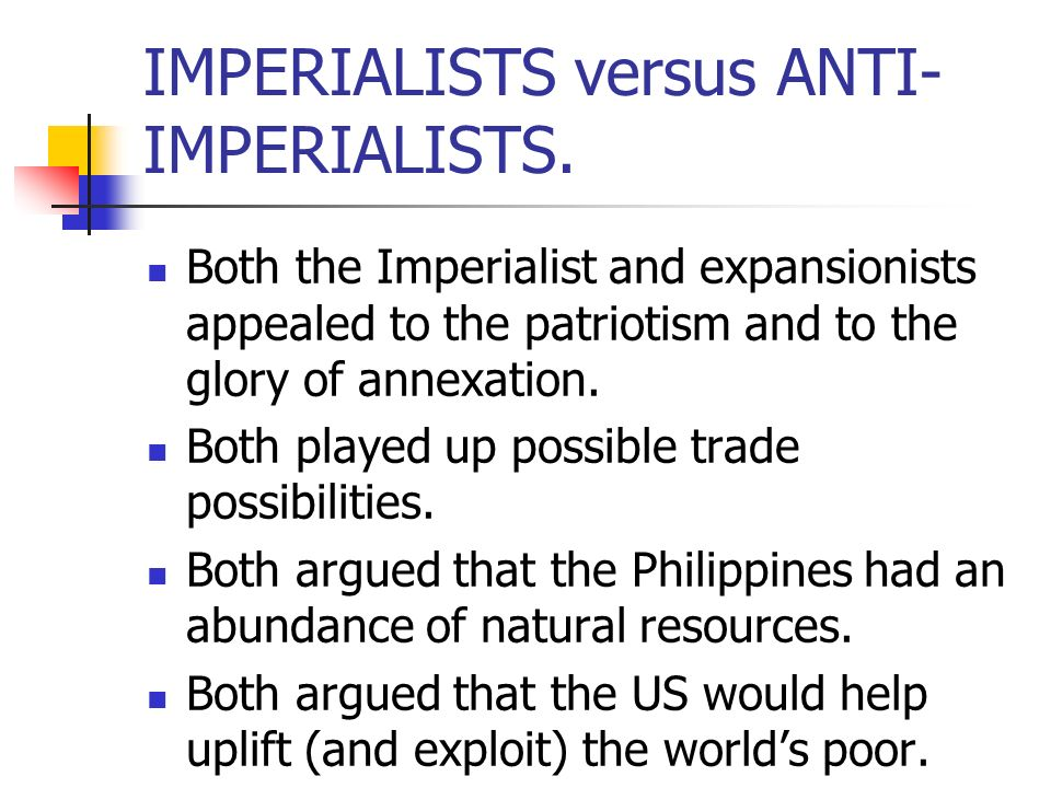 IMPERIALISTS versus ANTI- IMPERIALISTS. Both the Imperialist and expansionists appealed to the patriotism and to the glory of annexation. Both played
