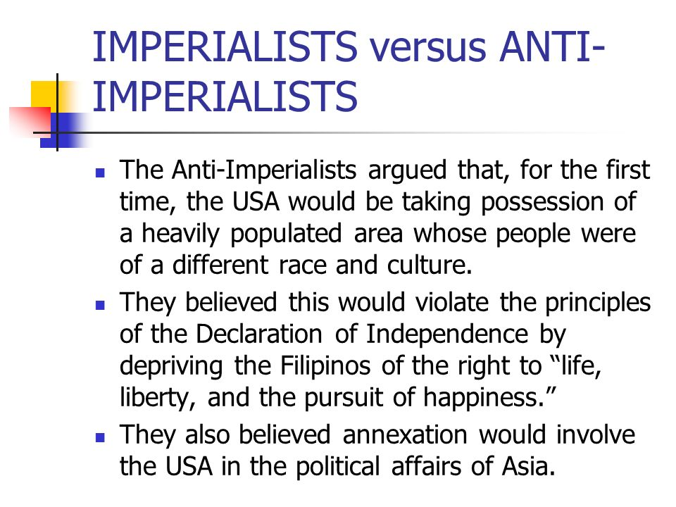 IMPERIALISTS versus ANTI- IMPERIALISTS The Anti-Imperialists argued that, for the first time, the USA would be taking possession of a heavily populate