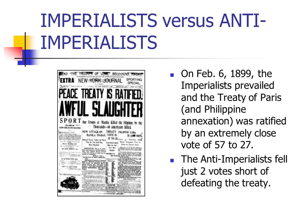 IMPERIALISTS versus ANTI- IMPERIALISTS On Feb. 6, 1899, the Imperialists prevailed and the Treaty of Paris (and Philippine annexation) was ratified by