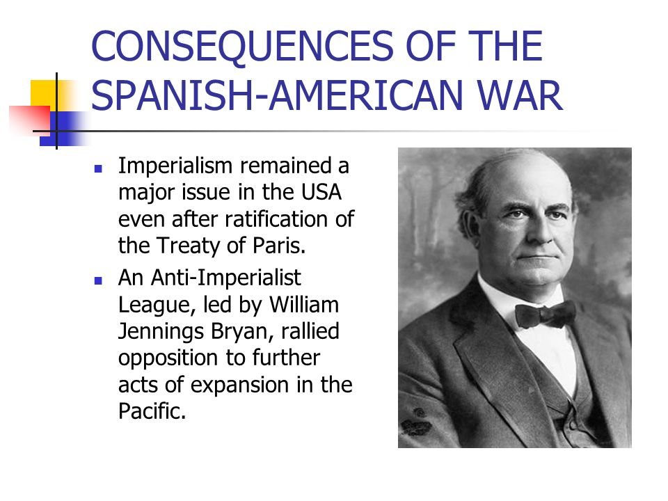 CONSEQUENCES OF THE SPANISH-AMERICAN WAR Imperialism remained a major issue in the USA even after ratification of the Treaty of Paris. An Anti-Imperia