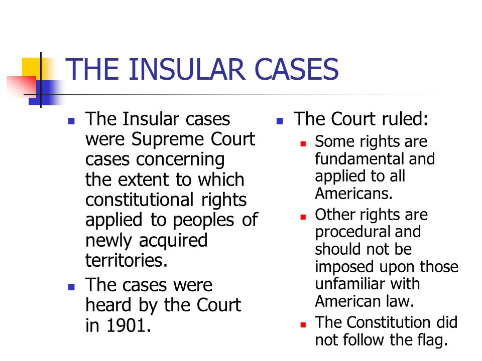 The Insular cases were Supreme Court cases concerning the extent to which constitutional rights applied to peoples of newly acquired territories. The