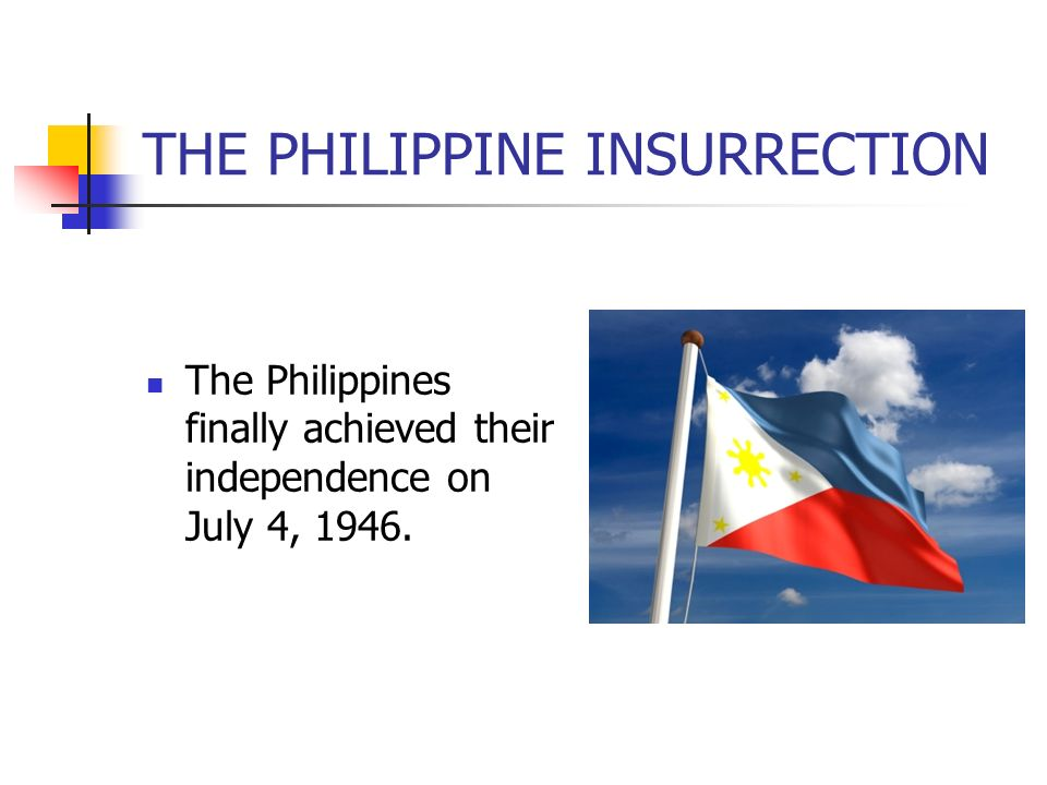 THE PHILIPPINE INSURRECTION The Philippines finally achieved their independence on July 4, 1946.