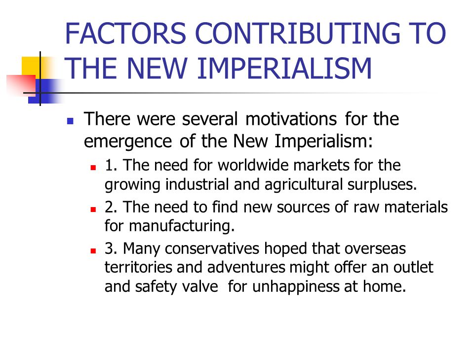 FACTORS CONTRIBUTING TO THE NEW IMPERIALISM There were several motivations for the emergence of the New Imperialism: 1. The need for worldwide markets