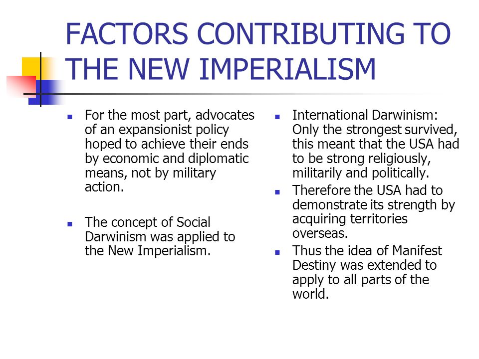 FACTORS CONTRIBUTING TO THE NEW IMPERIALISM For the most part, advocates of an expansionist policy hoped to achieve their ends by economic and diploma