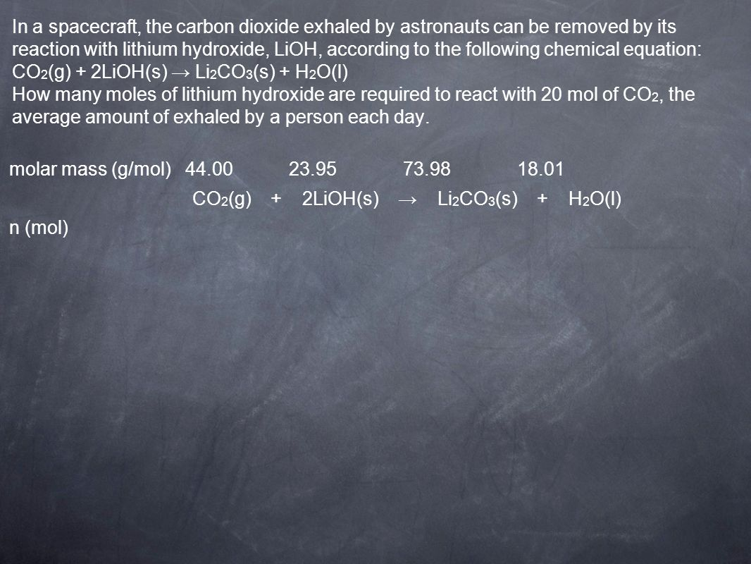 In a spacecraft, the carbon dioxide exhaled by astronauts can be removed by its reaction with lithium hydroxide, LiOH, according to the following chem
