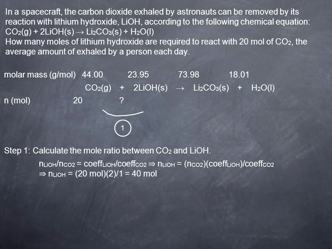 In a spacecraft, the carbon dioxide exhaled by astronauts can be removed by its reaction with lithium hydroxide, LiOH, according to the following chemical equation: CO 2 (g) + 2LiOH(s) Li 2 CO 3 (s) + H 2 O(l) How many moles of lithium hydroxide are required to react with 20 mol of CO 2, the average amount of exhaled by a person each day.