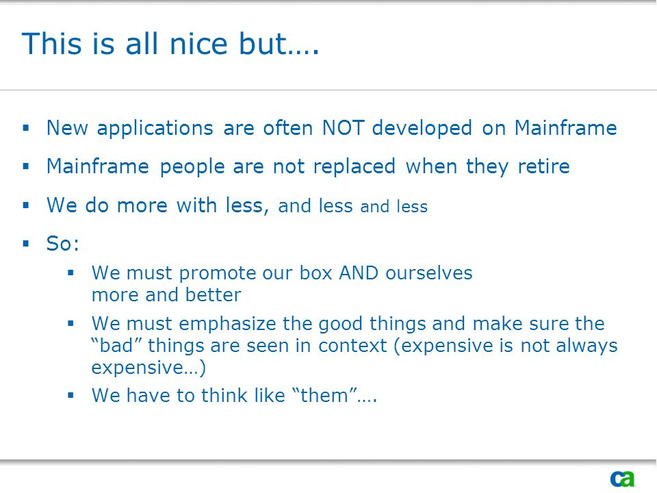 This is all nice but…. New applications are often NOT developed on Mainframe Mainframe people are not replaced when they retire We do more with less,