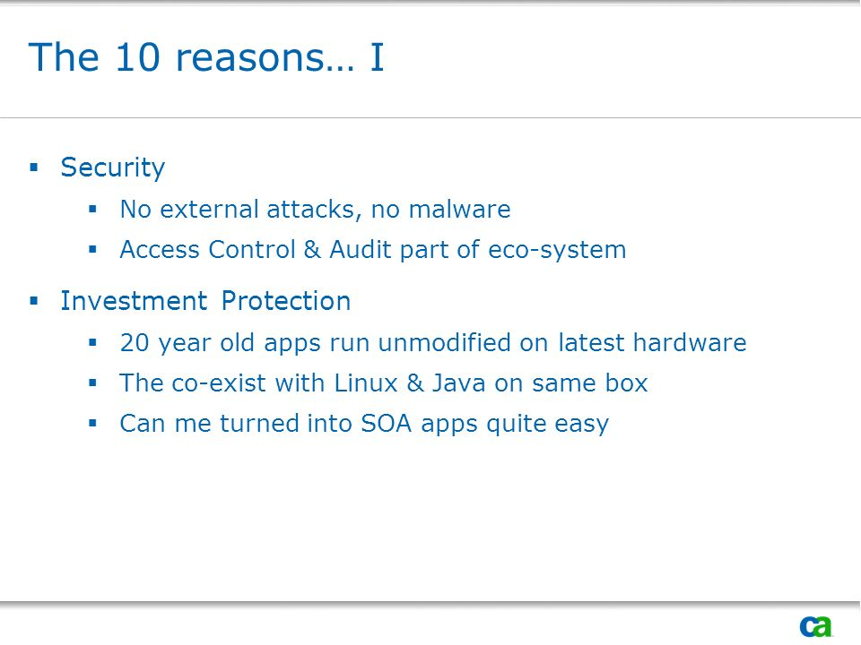 The 10 reasons… I Security No external attacks, no malware Access Control & Audit part of eco-system Investment Protection 20 year old apps run unmodi