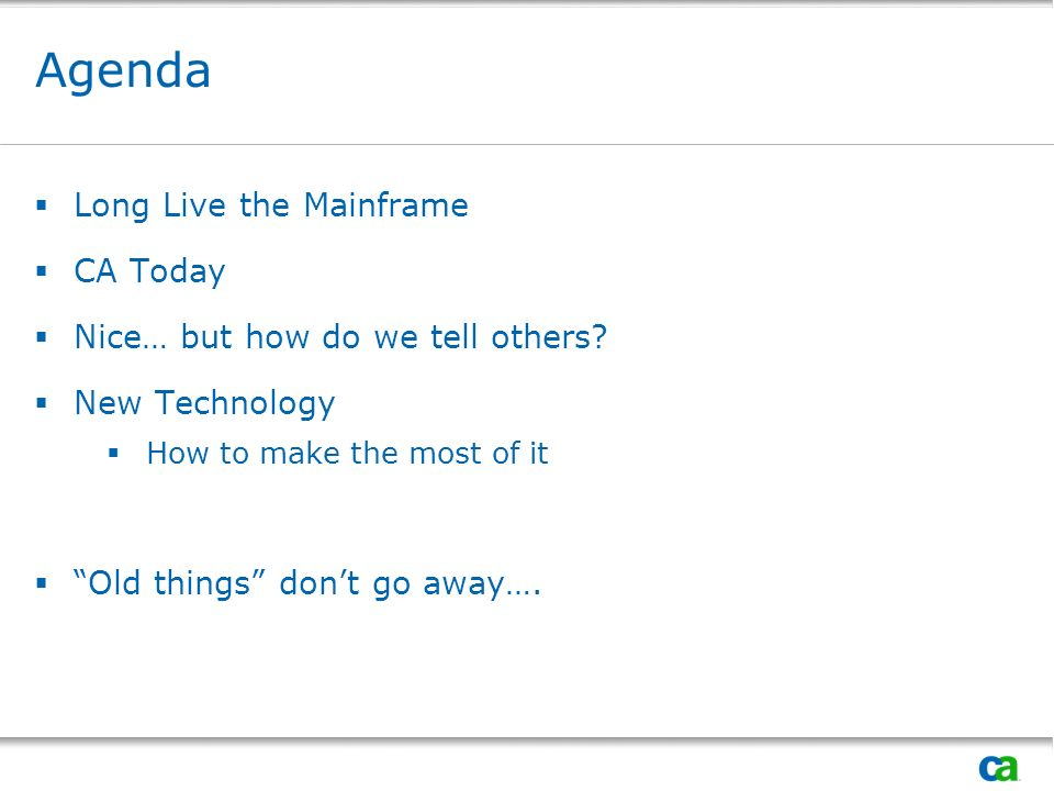 Agenda Long Live the Mainframe CA Today Nice… but how do we tell others? New Technology How to make the most of it Old things dont go away….