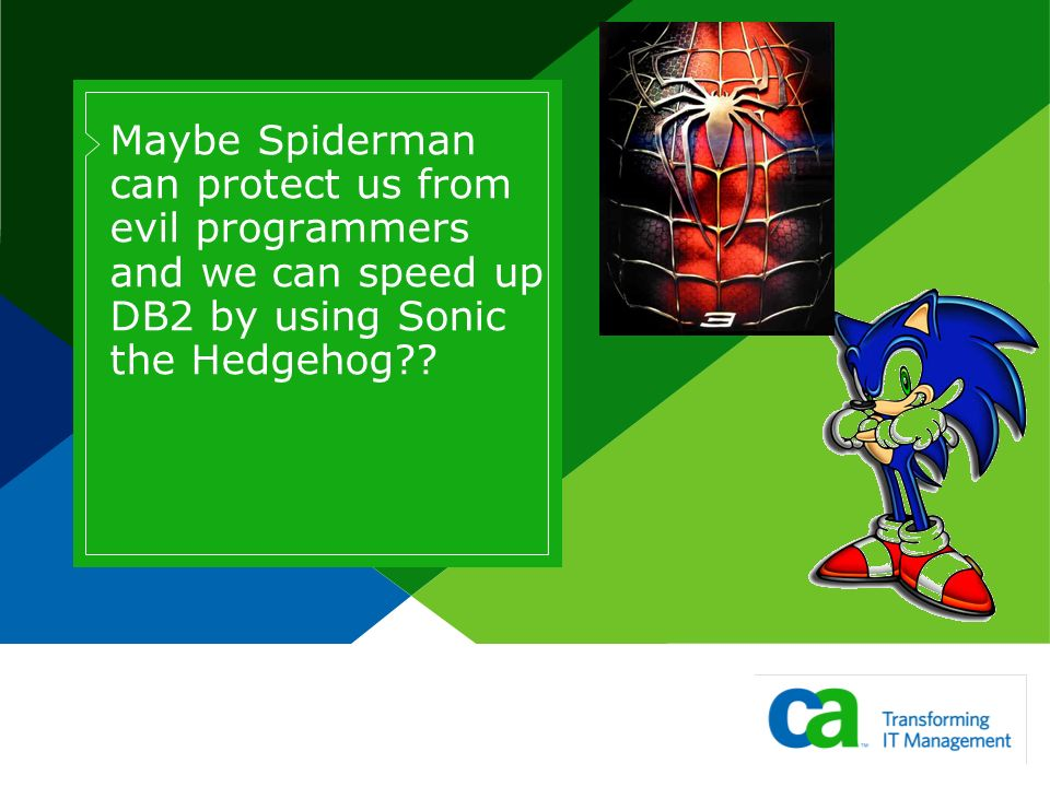 Maybe Spiderman can protect us from evil programmers and we can speed up DB2 by using Sonic the Hedgehog??