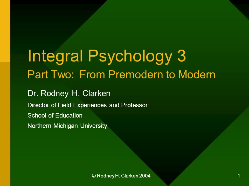 © Rodney H. Clarken 2004 1 Integral Psychology 3 Part Two: From Premodern to Modern Dr. Rodney H. Clarken Director of Field Experiences and Professor