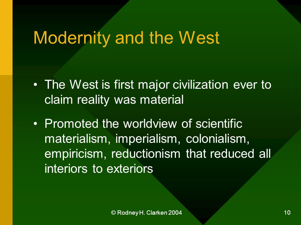 © Rodney H. Clarken 2004 10 Modernity and the West The West is first major civilization ever to claim reality was material Promoted the worldview of s