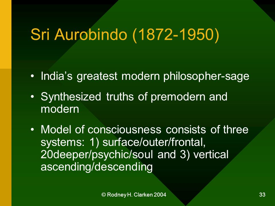 © Rodney H. Clarken 2004 33 Sri Aurobindo (1872-1950) Indias greatest modern philosopher-sage Synthesized truths of premodern and modern Model of cons