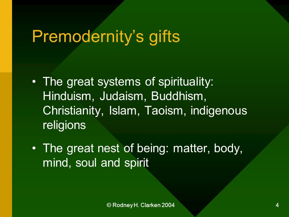 © Rodney H. Clarken 2004 4 Premodernitys gifts The great systems of spirituality: Hinduism, Judaism, Buddhism, Christianity, Islam, Taoism, indigenous