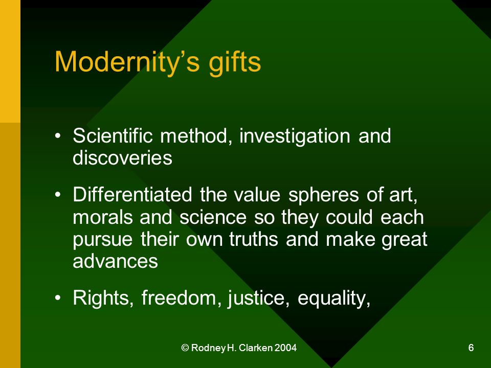 © Rodney H. Clarken 2004 6 Modernitys gifts Scientific method, investigation and discoveries Differentiated the value spheres of art, morals and scien