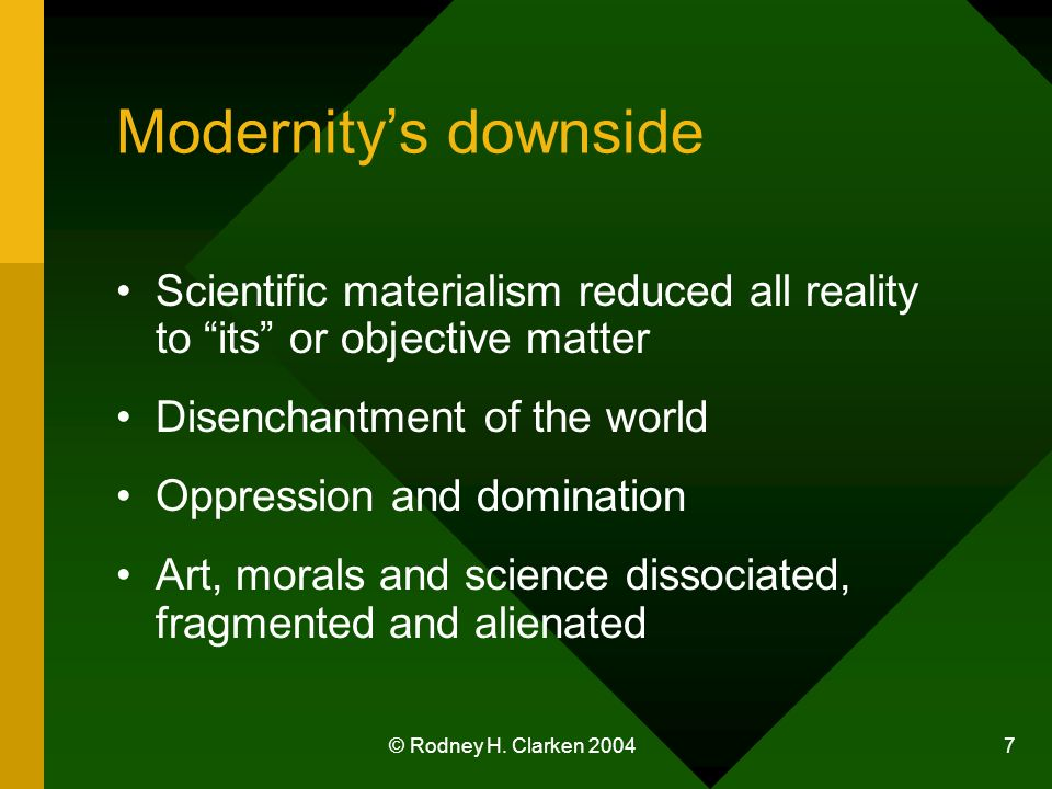 © Rodney H. Clarken 2004 7 Modernitys downside Scientific materialism reduced all reality to its or objective matter Disenchantment of the world Oppre