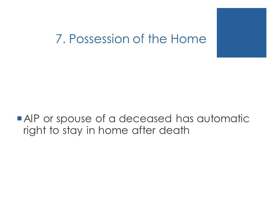 7. Possession of the Home AIP or spouse of a deceased has automatic right to stay in home after death