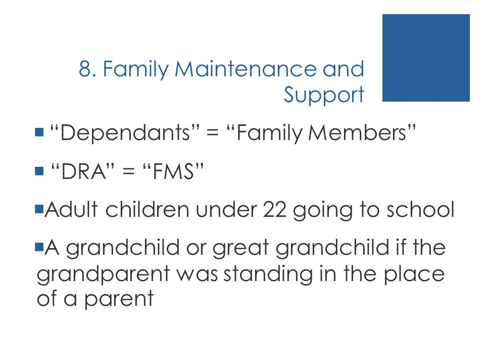 8. Family Maintenance and Support Dependants = Family Members DRA = FMS Adult children under 22 going to school A grandchild or great grandchild if th