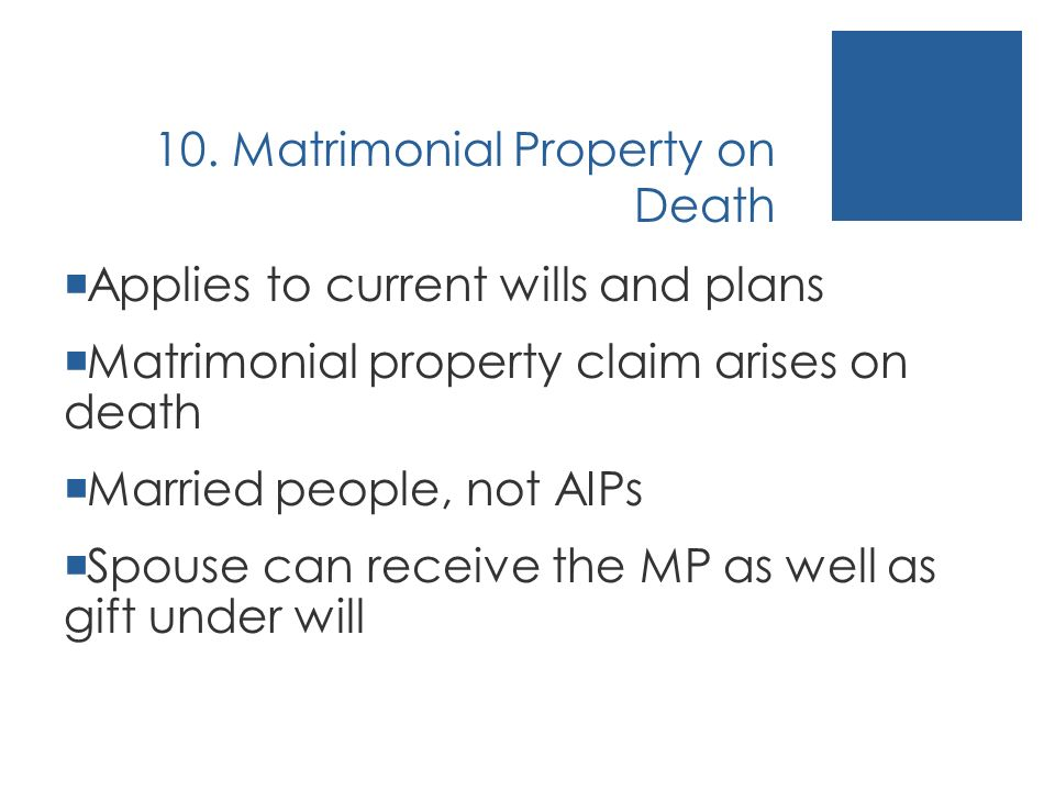 10. Matrimonial Property on Death Applies to current wills and plans Matrimonial property claim arises on death Married people, not AIPs Spouse can re