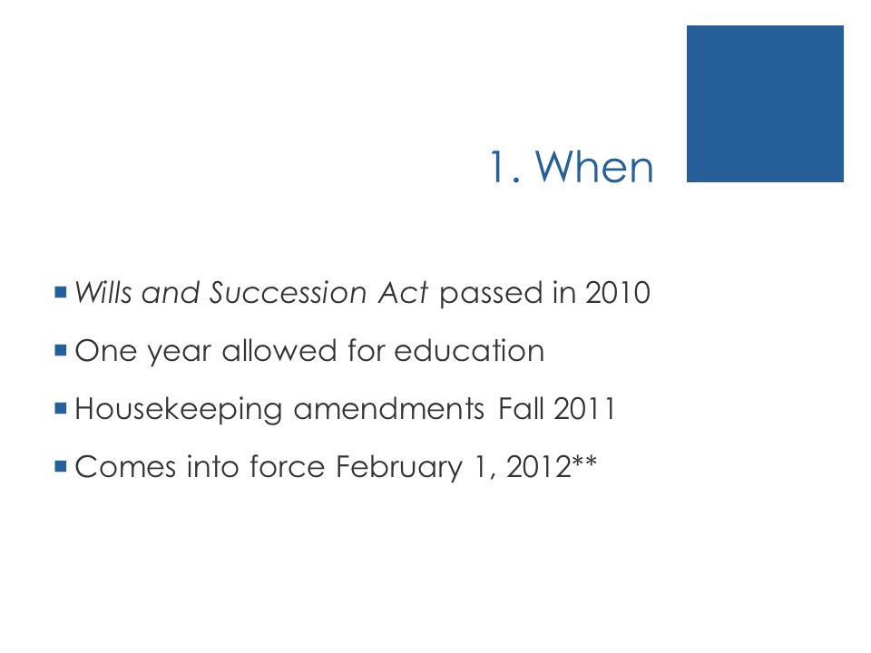1. When Wills and Succession Act passed in 2010 One year allowed for education Housekeeping amendments Fall 2011 Comes into force February 1, 2012**