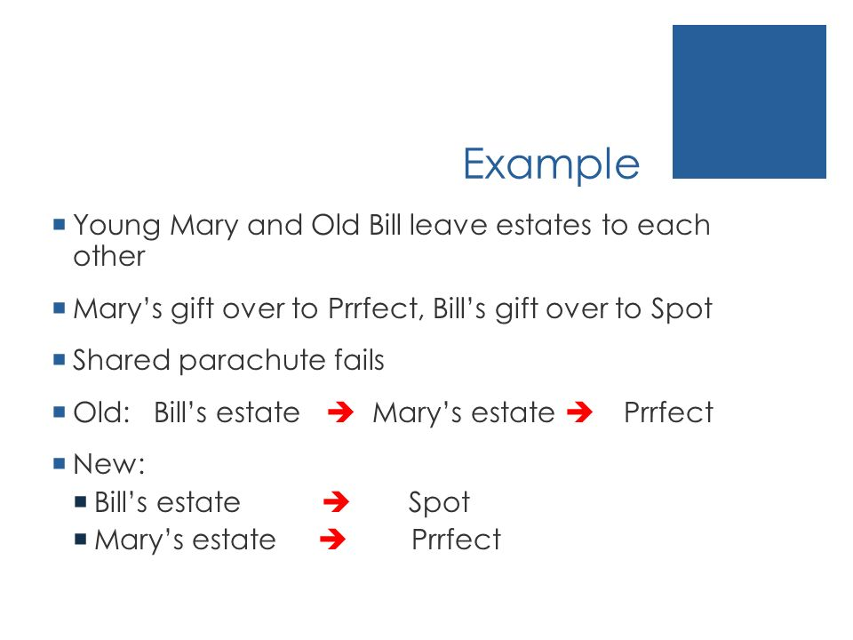 Example Young Mary and Old Bill leave estates to each other Marys gift over to Prrfect, Bills gift over to Spot Shared parachute fails Old: Bills esta