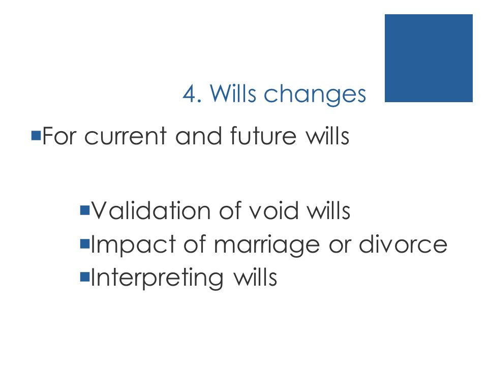4. Wills changes For current and future wills Validation of void wills Impact of marriage or divorce Interpreting wills
