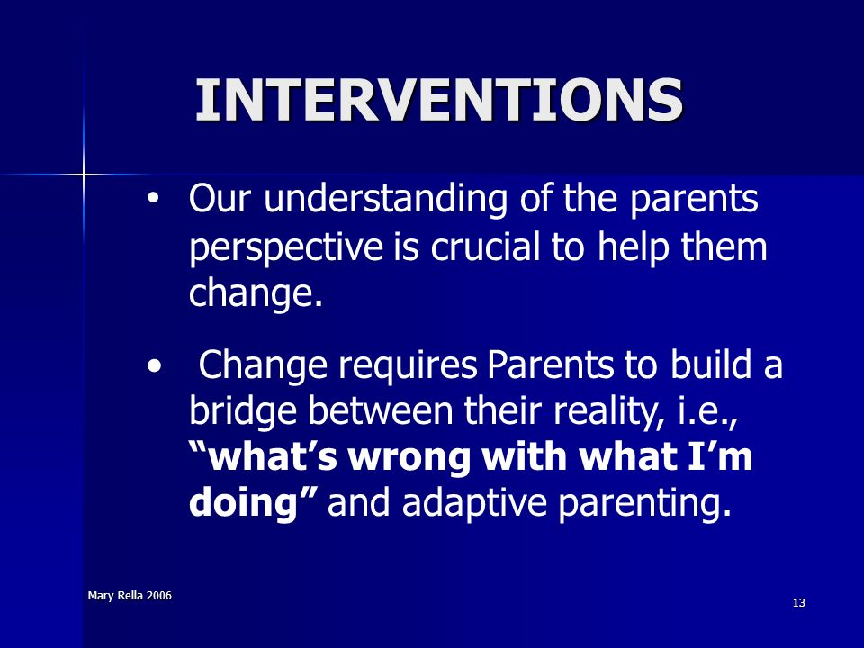 Mary Rella 2006 13 INTERVENTIONS Our understanding of the parents perspective is crucial to help them change. Change requires Parents to build a bridg