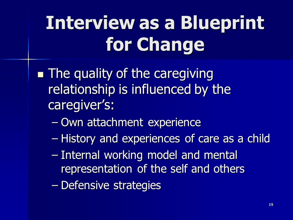 19 Interview as a Blueprint for Change The quality of the caregiving relationship is influenced by the caregivers: The quality of the caregiving relat