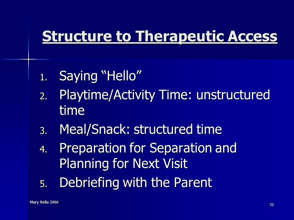 Mary Rella 2006 21 Structure to Therapeutic Access 1. Saying Hello 2. Playtime/Activity Time: unstructured time 3. Meal/Snack: structured time 4. Prep