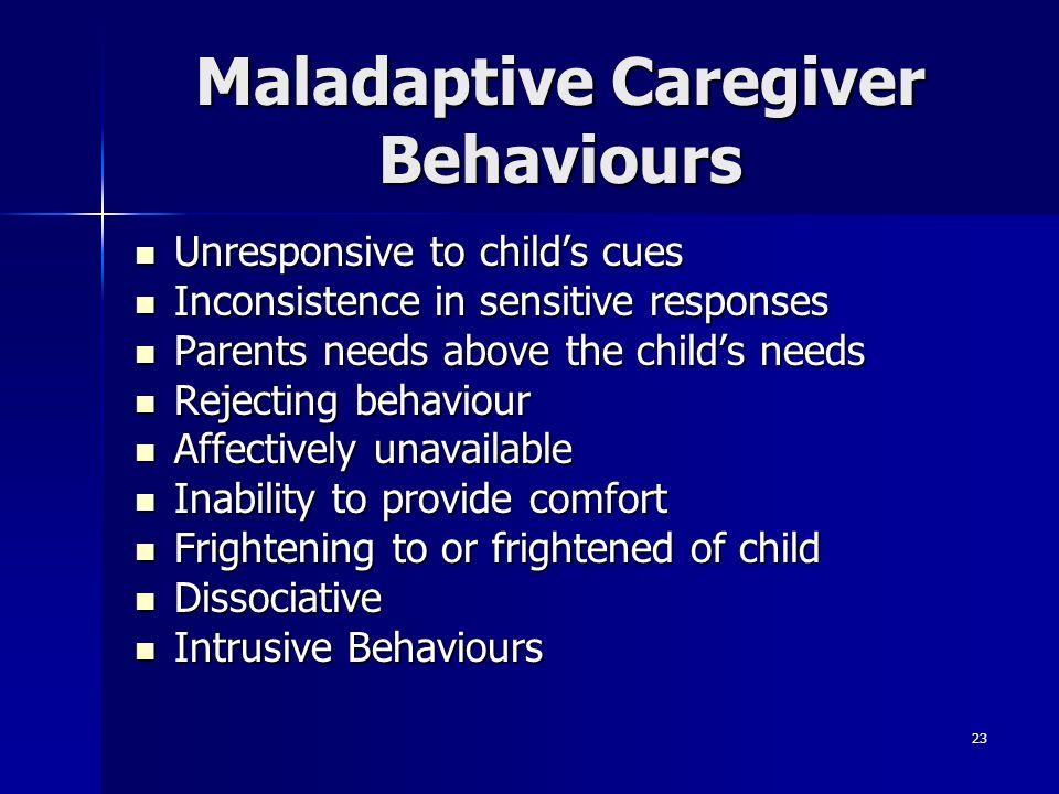 23 Maladaptive Caregiver Behaviours Unresponsive to childs cues Unresponsive to childs cues Inconsistence in sensitive responses Inconsistence in sens