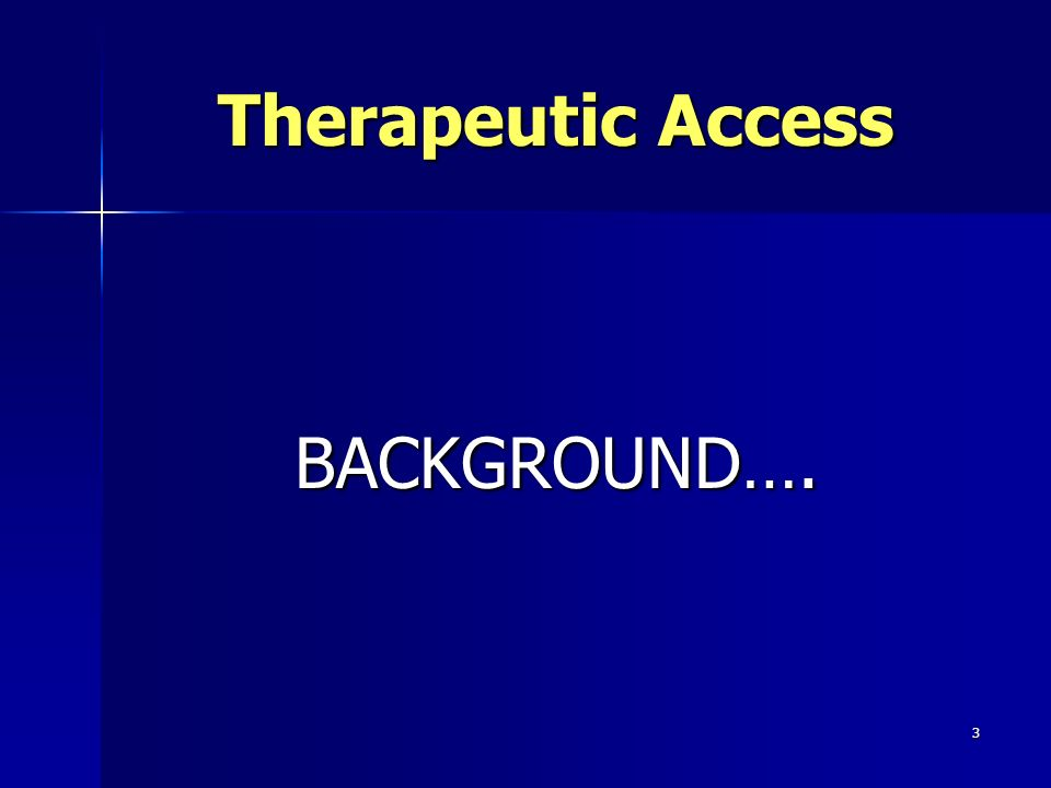 3 Therapeutic Access BACKGROUND….